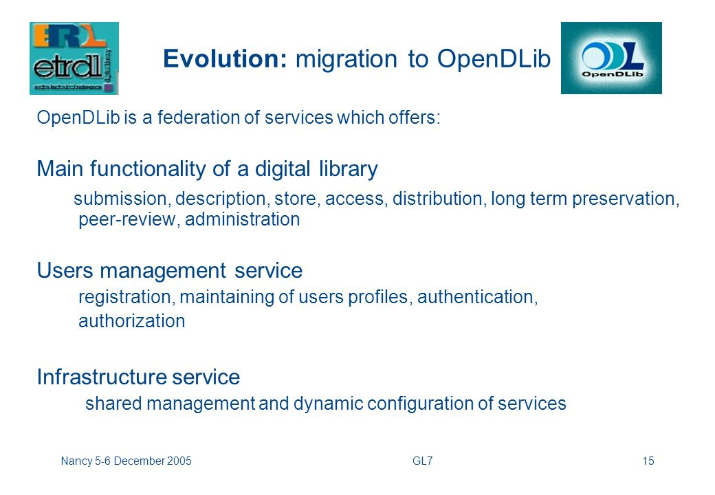 Nancy 5-6 December 2005GL715 Evolution: migration to OpenDLib OpenDLib is a federation of services which offers: Main functionality of a digital library submission, description, store, access, distribution, long term preservation, peer-review, administration Users management service registration, maintaining of users profiles, authentication, authorization Infrastructure service shared management and dynamic configuration of services
