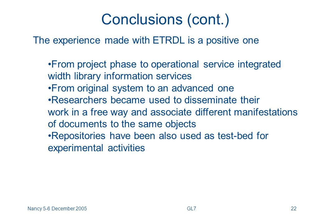 Nancy 5-6 December 2005GL722 Conclusions (cont.) The experience made with ETRDL is a positive one From project phase to operational service integrated width library information services From original system to an advanced one Researchers became used to disseminate their work in a free way and associate different manifestations of documents to the same objects Repositories have been also used as test-bed for experimental activities