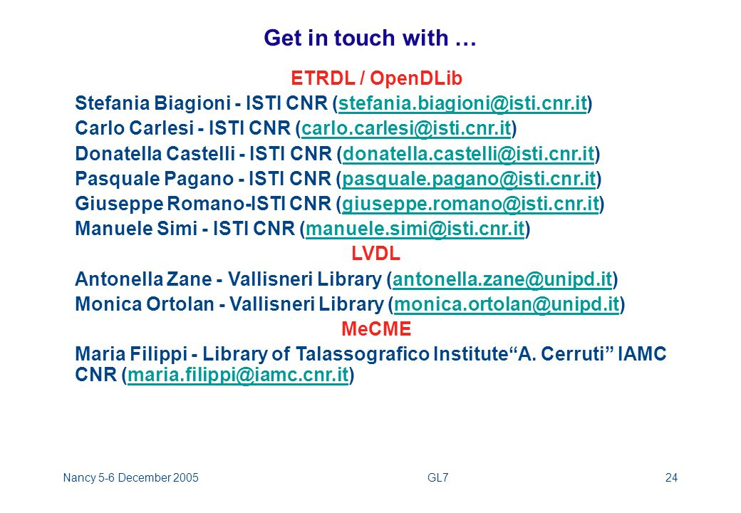 Nancy 5-6 December 2005GL724 Get in touch with … ETRDL / OpenDLib Stefania Biagioni - ISTI CNR (stefania.biagioni@isti.cnr.it)stefania.biagioni@isti.cnr.it Carlo Carlesi - ISTI CNR (carlo.carlesi@isti.cnr.it)carlo.carlesi@isti.cnr.it Donatella Castelli - ISTI CNR (donatella.castelli@isti.cnr.it)donatella.castelli@isti.cnr.it Pasquale Pagano - ISTI CNR (pasquale.pagano@isti.cnr.it)pasquale.pagano@isti.cnr.it Giuseppe Romano-ISTI CNR (giuseppe.romano@isti.cnr.it)giuseppe.romano@isti.cnr.it Manuele Simi - ISTI CNR (manuele.simi@isti.cnr.it)manuele.simi@isti.cnr.it LVDL Antonella Zane - Vallisneri Library (antonella.zane@unipd.it)antonella.zane@unipd.it Monica Ortolan - Vallisneri Library (monica.ortolan@unipd.it)monica.ortolan@unipd.it MeCME Maria Filippi - Library of Talassografico InstituteA.