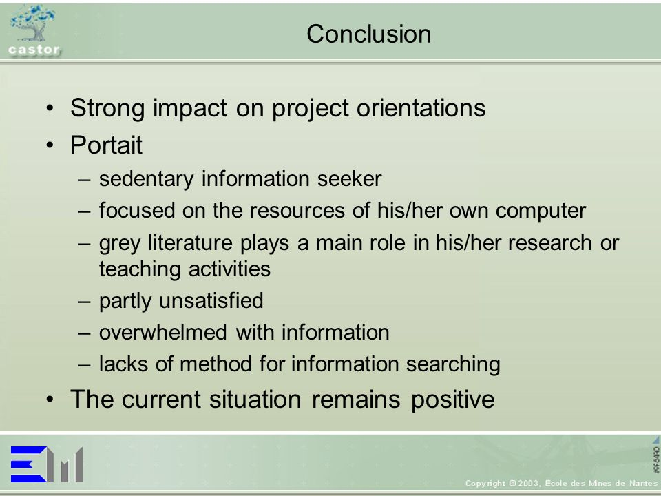 Conclusion Strong impact on project orientations Portait –sedentary information seeker –focused on the resources of his/her own computer –grey literature plays a main role in his/her research or teaching activities –partly unsatisfied –overwhelmed with information –lacks of method for information searching The current situation remains positive