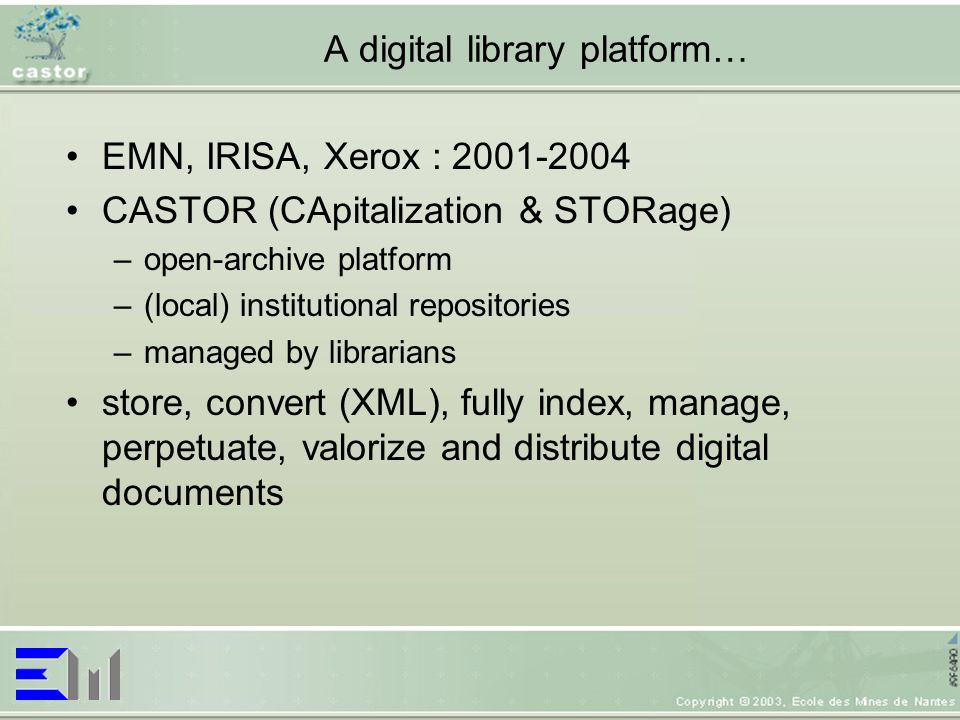 A digital library platform… EMN, IRISA, Xerox : 2001-2004 CASTOR (CApitalization & STORage) –open-archive platform –(local) institutional repositories –managed by librarians store, convert (XML), fully index, manage, perpetuate, valorize and distribute digital documents