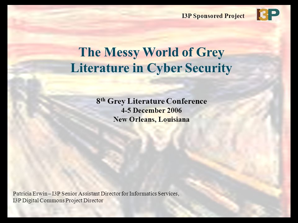 The Messy World of Grey Literature in Cyber Security 8 th Grey Literature Conference 4-5 December 2006 New Orleans, Louisiana Patricia Erwin – I3P Sen