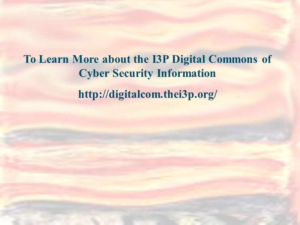Digital Library Definition What it Contains How Items are selected Unique approach – Grey literature To Learn More about the I3P Digital Commons of Cyber Security Information http://digitalcom.thei3p.org/