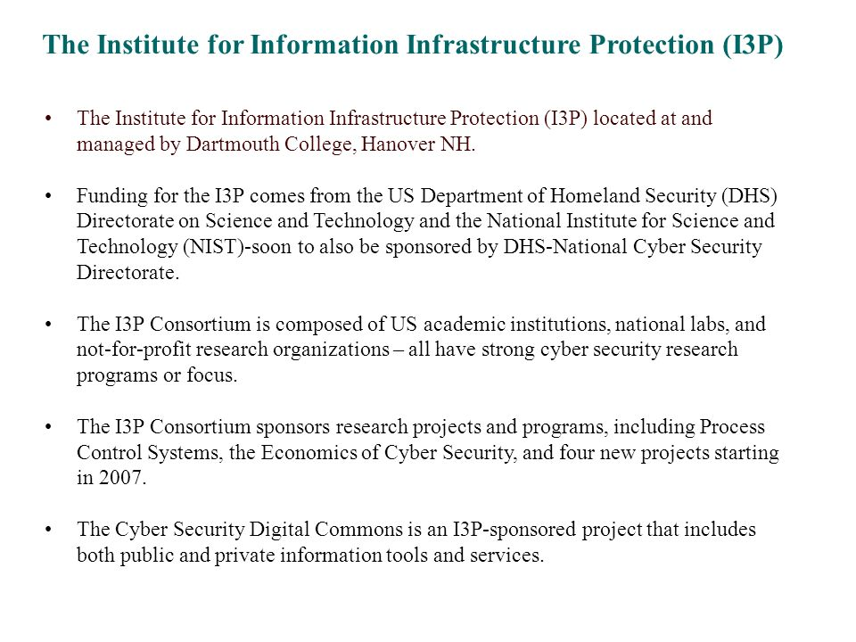 The Institute for Information Infrastructure Protection (I3P) The Institute for Information Infrastructure Protection (I3P) located at and managed by Dartmouth College, Hanover NH.