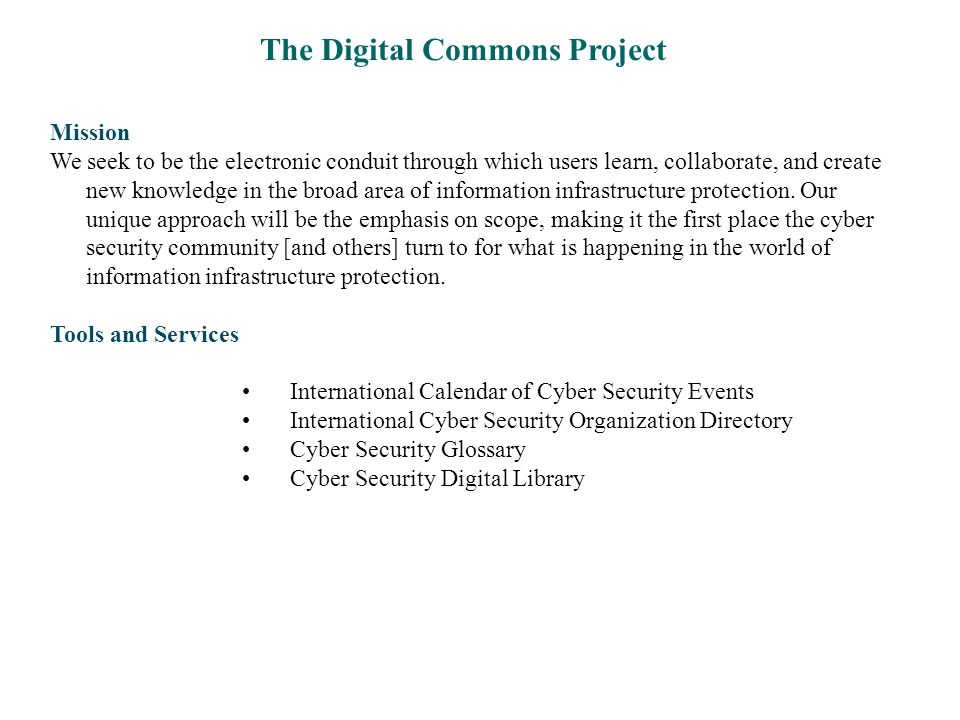 The Digital Commons Project Mission We seek to be the electronic conduit through which users learn, collaborate, and create new knowledge in the broad area of information infrastructure protection.