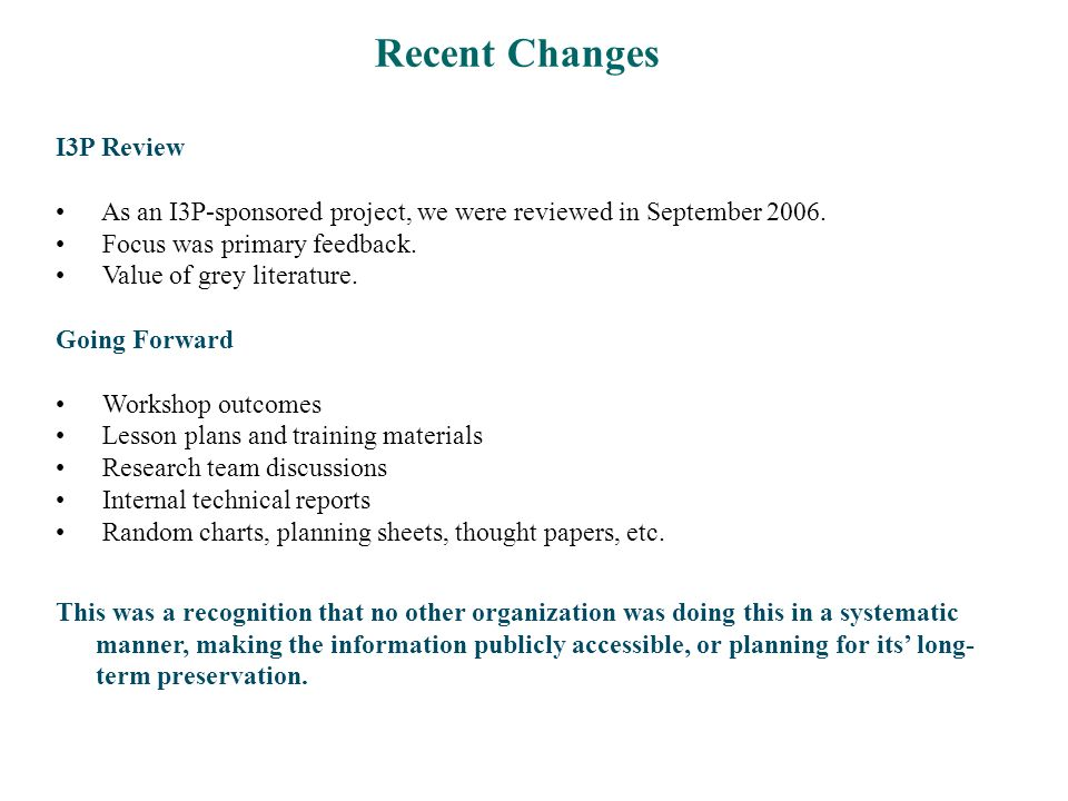 Recent Changes I3P Review As an I3P-sponsored project, we were reviewed in September 2006. Focus was primary feedback. Value of grey literature. Going