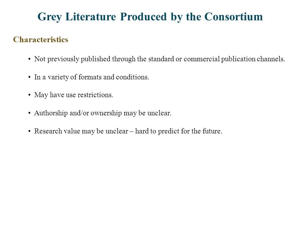 Grey Literature Produced by the Consortium Characteristics Not previously published through the standard or commercial publication channels. In a vari