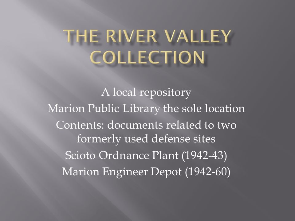 A local repository Marion Public Library the sole location Contents: documents related to two formerly used defense sites Scioto Ordnance Plant ( ) Marion Engineer Depot ( )