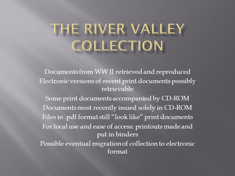 Documents from WW II retrieved and reproduced Electronic versions of recent print documents possibly retrievable Some print documents accompanied by C
