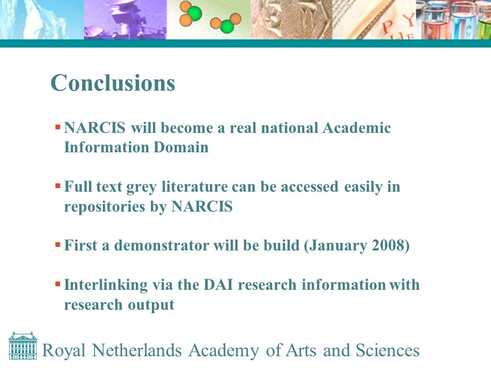 Conclusions NARCIS will become a real national Academic Information Domain Full text grey literature can be accessed easily in repositories by NARCIS First a demonstrator will be build (January 2008) Interlinking via the DAI research information with research output