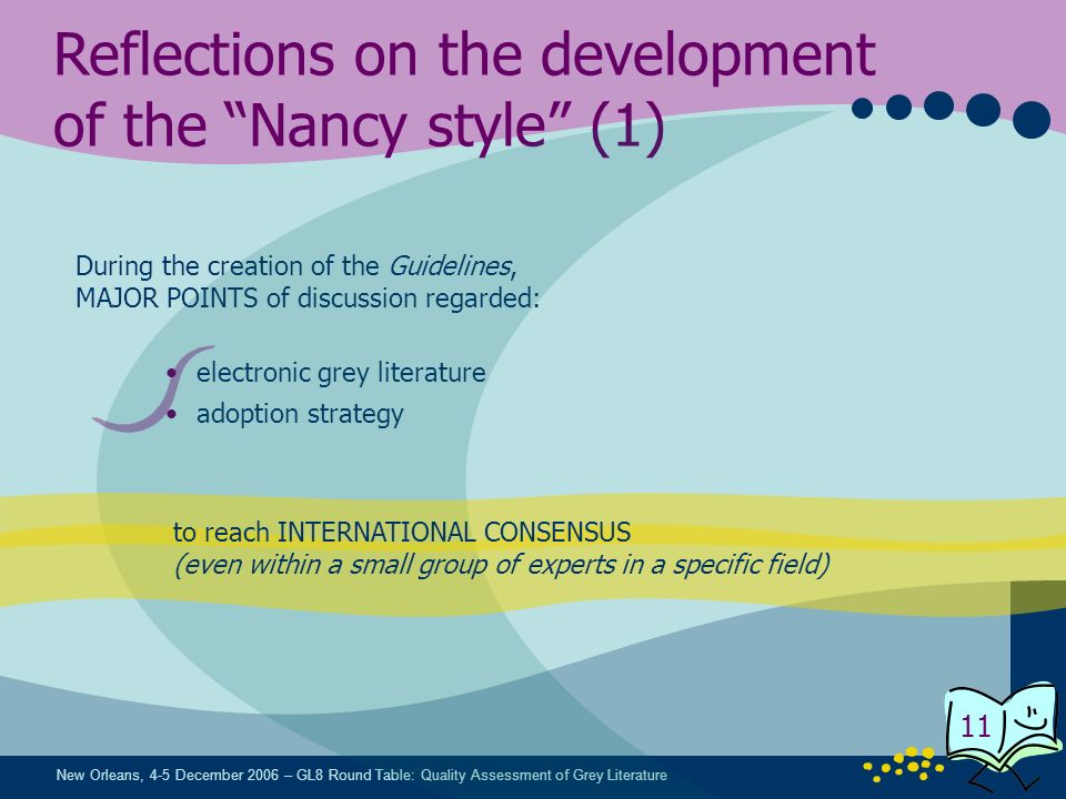 New Orleans, 4-5 December 2006 – GL8 Round Table: Quality Assessment of Grey Literature 11 Reflections on the development of the Nancy style (1) During the creation of the Guidelines, MAJOR POINTS of discussion regarded: electronic grey literature adoption strategy to reach INTERNATIONAL CONSENSUS (even within a small group of experts in a specific field)