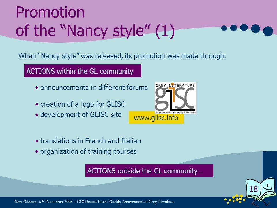 New Orleans, 4-5 December 2006 – GL8 Round Table: Quality Assessment of Grey Literature 18 Promotion of the Nancy style (1) When Nancy style was released, its promotion was made through: ACTIONS within the GL community ACTIONS outside the GL community… organization of training courses creation of a logo for GLISC announcements in different forums development of GLISC site translations in French and Italian www.glisc.info