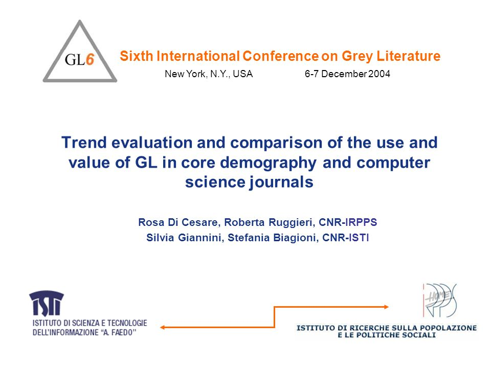 Trend evaluation and comparison of the use and value of GL in core demography and computer science journals Rosa Di Cesare, Roberta Ruggieri, CNR-IRPPS Silvia Giannini, Stefania Biagioni, CNR-ISTI Sixth International Conference on Grey Literature New York, N.Y., USA 6-7 December 2004