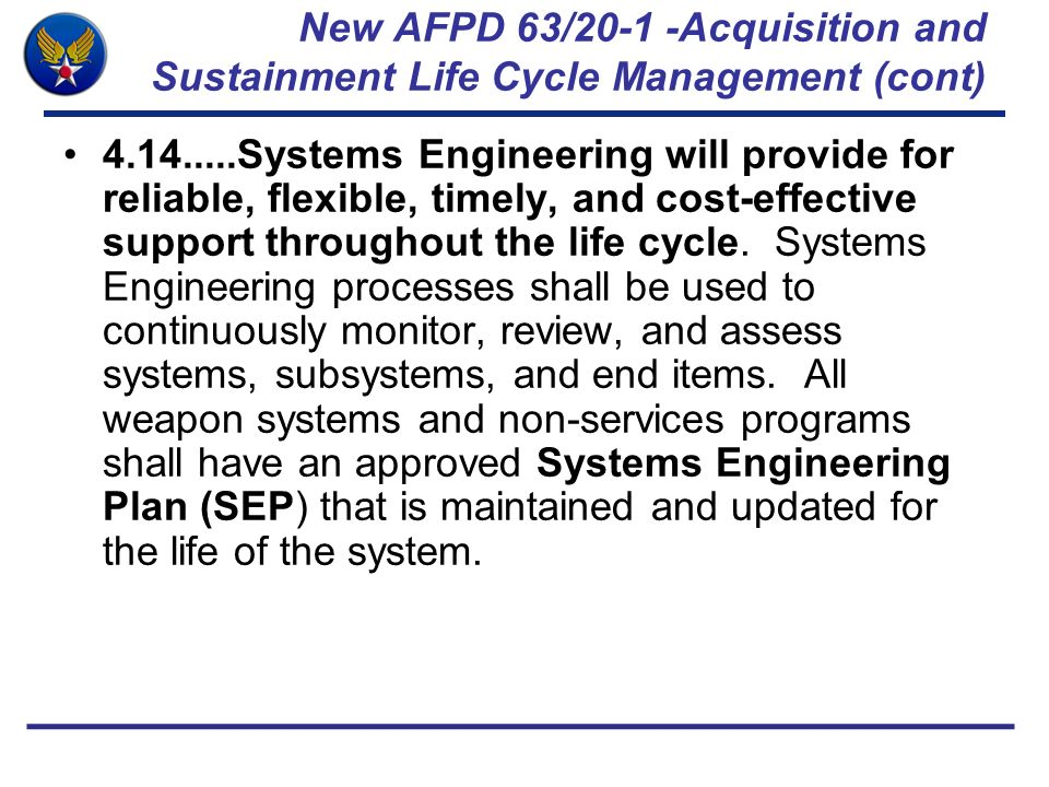 New AFPD 63/20-1 -Acquisition and Sustainment Life Cycle Management (cont) 4.14.....Systems Engineering will provide for reliable, flexible, timely, a