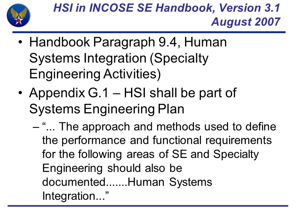 HSI in INCOSE SE Handbook, Version 3.1 August 2007 Handbook Paragraph 9.4, Human Systems Integration (Specialty Engineering Activities) Appendix G.1 –