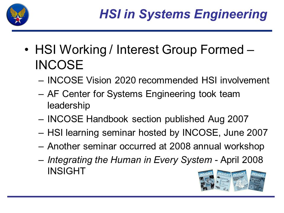 HSI in Systems Engineering HSI Working / Interest Group Formed – INCOSE –INCOSE Vision 2020 recommended HSI involvement –AF Center for Systems Enginee