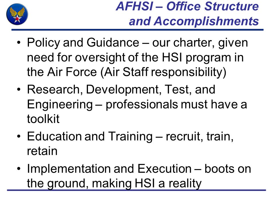 AFHSI – Office Structure and Accomplishments Policy and Guidance – our charter, given need for oversight of the HSI program in the Air Force (Air Staf