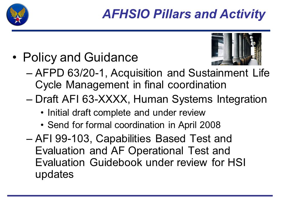 AFHSIO Pillars and Activity Policy and Guidance –AFPD 63/20-1, Acquisition and Sustainment Life Cycle Management in final coordination –Draft AFI 63-X
