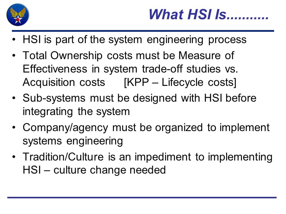 What HSI Is........... HSI is part of the system engineering process Total Ownership costs must be Measure of Effectiveness in system trade-off studie
