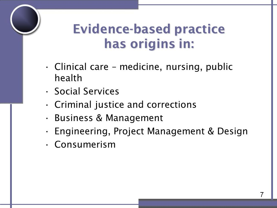 7 Evidence-based practice has origins in: Clinical care – medicine, nursing, public health Social Services Criminal justice and corrections Business &