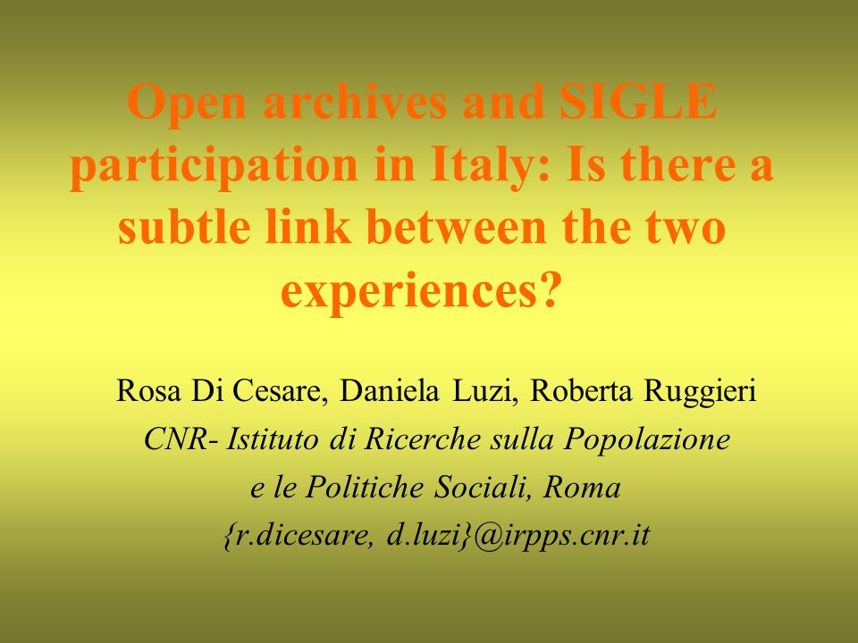Open archives and SIGLE participation in Italy: Is there a subtle link between the two experiences? Rosa Di Cesare, Daniela Luzi, Roberta Ruggieri CNR