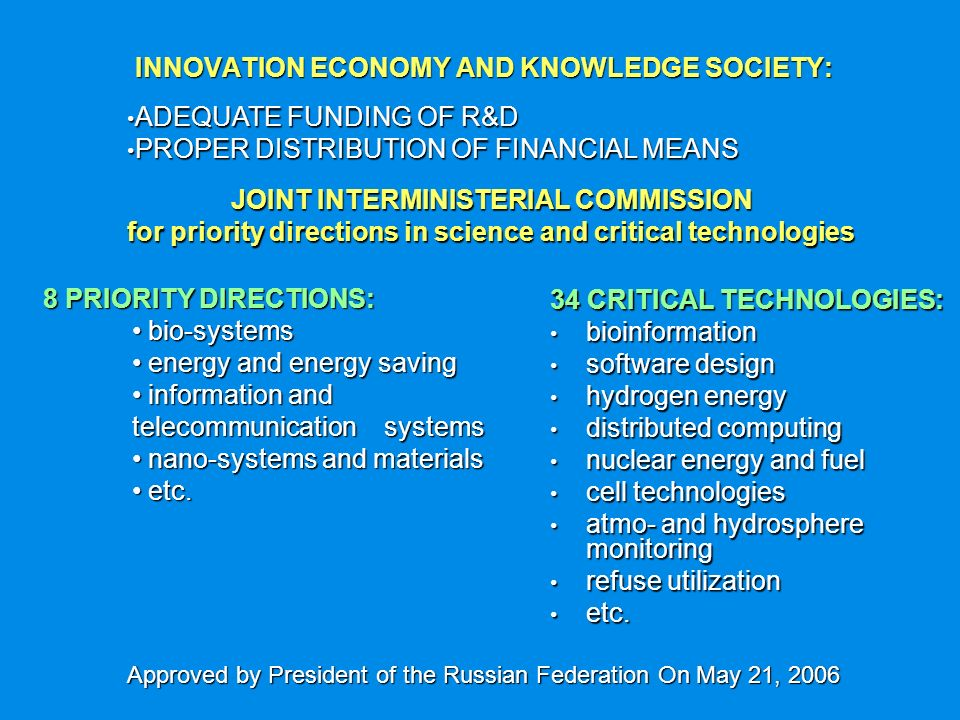 INNOVATION ECONOMY AND KNOWLEDGE SOCIETY: 34 CRITICAL TECHNOLOGIES: bioinformation bioinformation software design software design hydrogen energy hydrogen energy distributed computing distributed computing nuclear energy and fuel nuclear energy and fuel cell technologies cell technologies atmo- and hydrosphere monitoring atmo- and hydrosphere monitoring refuse utilization refuse utilization etc.