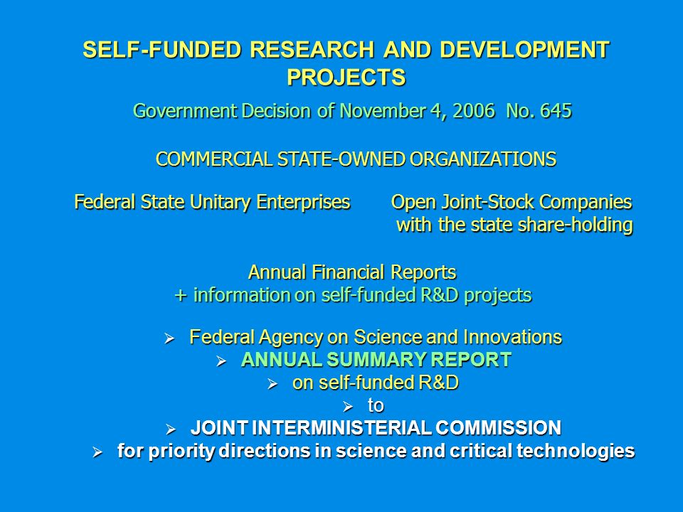 SELF-FUNDED RESEARCH AND DEVELOPMENT PROJECTS Federal Agency on Science and Innovations Federal Agency on Science and Innovations ANNUAL SUMMARY REPORT ANNUAL SUMMARY REPORT on self-funded R&D on self-funded R&D to to JOINT INTERMINISTERIAL COMMISSION JOINT INTERMINISTERIAL COMMISSION for priority directions in science and critical technologies for priority directions in science and critical technologies Government Decision of November 4, 2006 No.