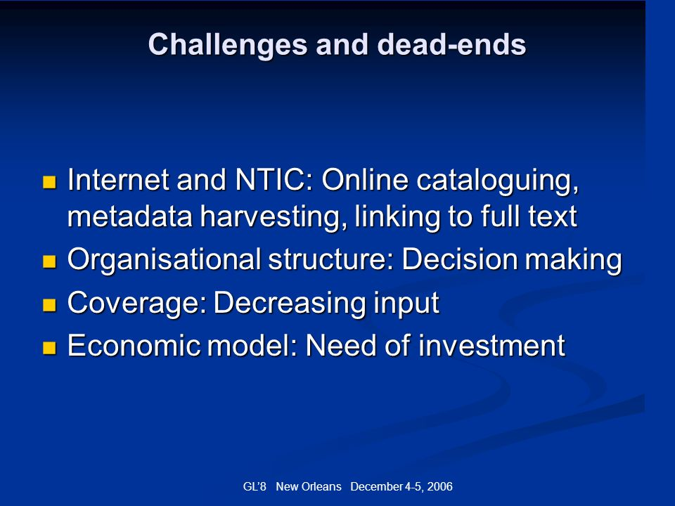 GL8 New Orleans December 4-5, 2006 Challenges and dead-ends Internet and NTIC: Online cataloguing, metadata harvesting, linking to full text Internet
