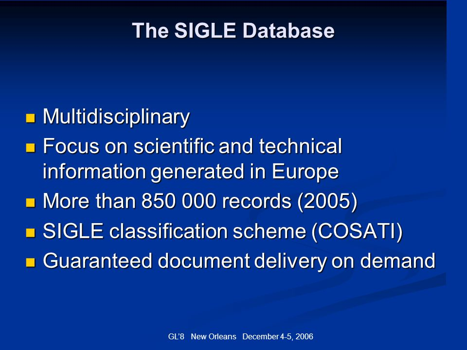 GL8 New Orleans December 4-5, 2006 The SIGLE Database Multidisciplinary Multidisciplinary Focus on scientific and technical information generated in E