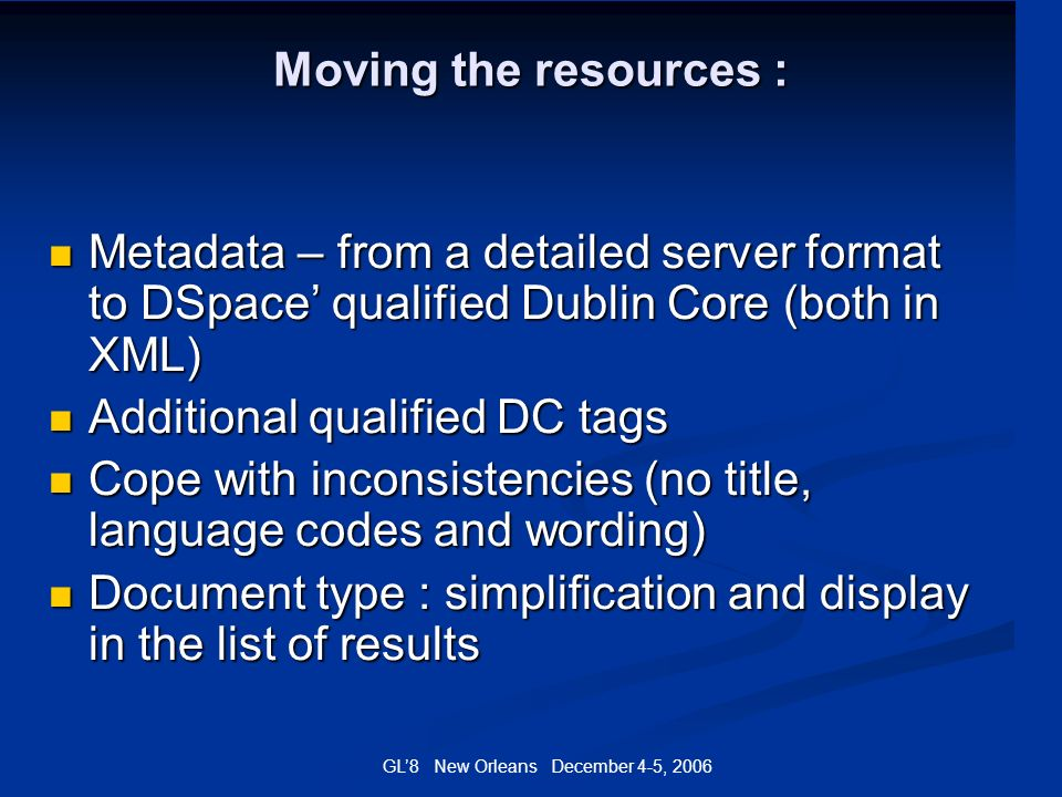 GL8 New Orleans December 4-5, 2006 Moving the resources : Metadata – from a detailed server format to DSpace qualified Dublin Core (both in XML) Metad