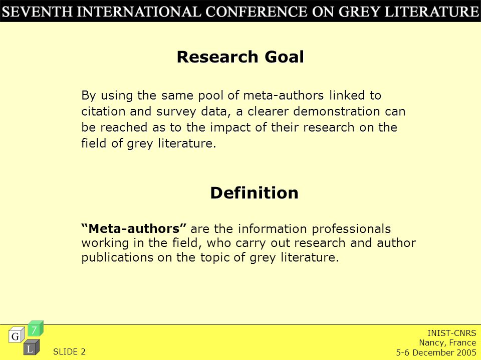 INIST-CNRS Nancy, France 5-6 December 2005 Research Goal By using the same pool of meta-authors linked to citation and survey data, a clearer demonstration can be reached as to the impact of their research on the field of grey literature.