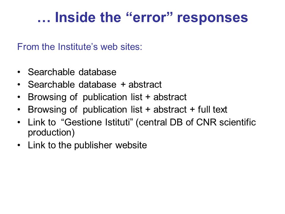 … Inside the error responses From the Institutes web sites: Searchable database Searchable database + abstract Browsing of publication list + abstract Browsing of publication list + abstract + full text Link to Gestione Istituti (central DB of CNR scientific production) Link to the publisher website