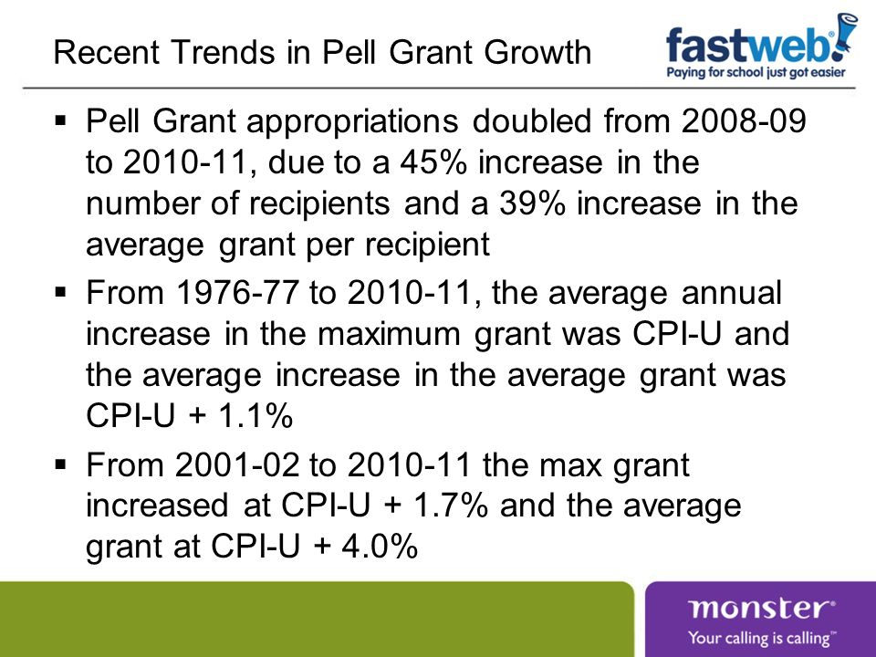 Recent Trends in Pell Grant Growth Pell Grant appropriations doubled from to , due to a 45% increase in the number of recipients and a 39% increase in the average grant per recipient From to , the average annual increase in the maximum grant was CPI-U and the average increase in the average grant was CPI-U + 1.1% From to the max grant increased at CPI-U + 1.7% and the average grant at CPI-U + 4.0%