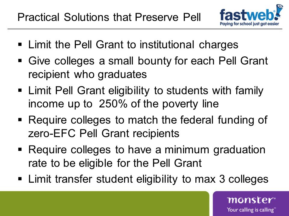 Practical Solutions that Preserve Pell Limit the Pell Grant to institutional charges Give colleges a small bounty for each Pell Grant recipient who graduates Limit Pell Grant eligibility to students with family income up to 250% of the poverty line Require colleges to match the federal funding of zero-EFC Pell Grant recipients Require colleges to have a minimum graduation rate to be eligible for the Pell Grant Limit transfer student eligibility to max 3 colleges