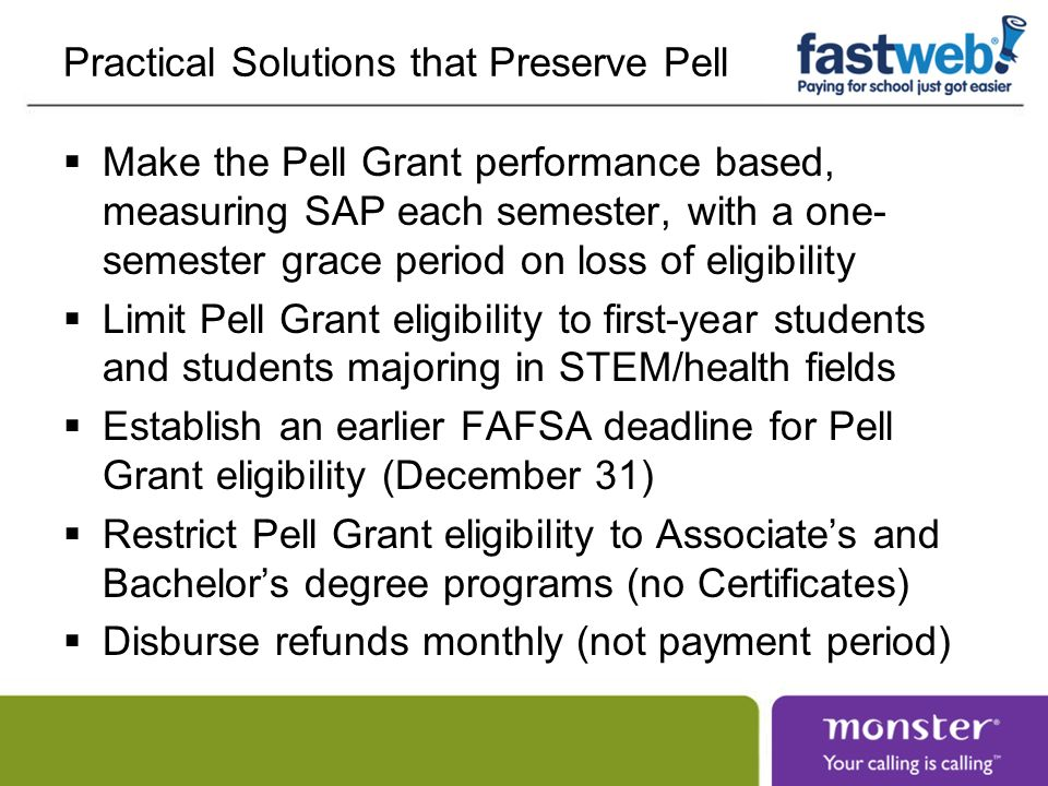 Practical Solutions that Preserve Pell Make the Pell Grant performance based, measuring SAP each semester, with a one- semester grace period on loss o