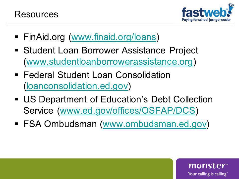 Resources FinAid.org (www.finaid.org/loans)www.finaid.org/loans Student Loan Borrower Assistance Project (www.studentloanborrowerassistance.org)www.studentloanborrowerassistance.org Federal Student Loan Consolidation (loanconsolidation.ed.gov)loanconsolidation.ed.gov US Department of Educations Debt Collection Service (www.ed.gov/offices/OSFAP/DCS)www.ed.gov/offices/OSFAP/DCS FSA Ombudsman (www.ombudsman.ed.gov)www.ombudsman.ed.gov