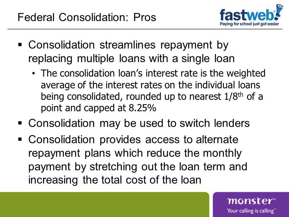 Federal Consolidation: Cons Consolidation generally does not save money You lose the remainder of the grace period You lose favorable benefits on Perkins loans such as subsidized interest and loan forgiveness Some alternate repayment plans are available without consolidation Extended 25-year repayment is available without consolidating if you have $30,000 or more in debt with a single lender Income-based repayment is available without consolidation