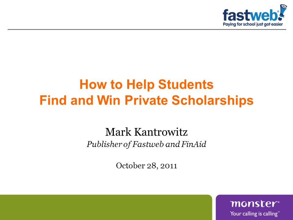 How to Help Students Find and Win Private Scholarships Mark Kantrowitz Publisher of Fastweb and FinAid October 28, 2011