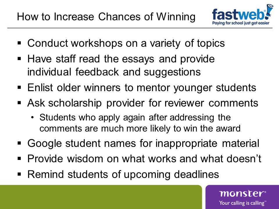 How to Increase Chances of Winning Conduct workshops on a variety of topics Have staff read the essays and provide individual feedback and suggestions Enlist older winners to mentor younger students Ask scholarship provider for reviewer comments Students who apply again after addressing the comments are much more likely to win the award Google student names for inappropriate material Provide wisdom on what works and what doesnt Remind students of upcoming deadlines
