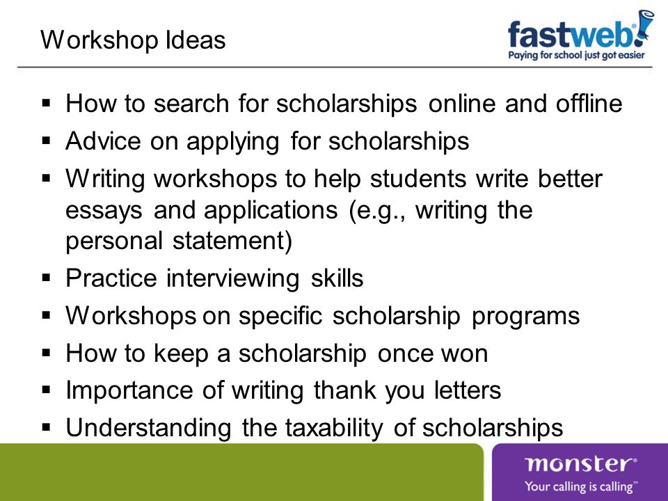 Workshop Ideas How to search for scholarships online and offline Advice on applying for scholarships Writing workshops to help students write better essays and applications (e.g., writing the personal statement) Practice interviewing skills Workshops on specific scholarship programs How to keep a scholarship once won Importance of writing thank you letters Understanding the taxability of scholarships