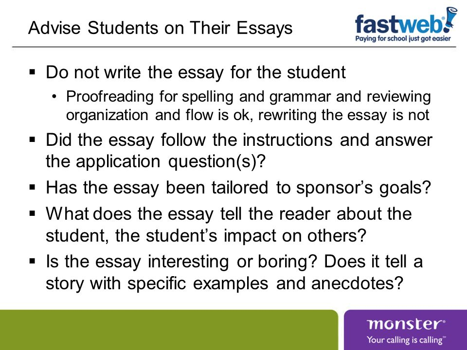 Advise Students on Their Essays Do not write the essay for the student Proofreading for spelling and grammar and reviewing organization and flow is ok, rewriting the essay is not Did the essay follow the instructions and answer the application question(s).