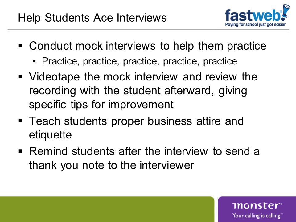 Help Students Ace Interviews Conduct mock interviews to help them practice Practice, practice, practice, practice, practice Videotape the mock interview and review the recording with the student afterward, giving specific tips for improvement Teach students proper business attire and etiquette Remind students after the interview to send a thank you note to the interviewer