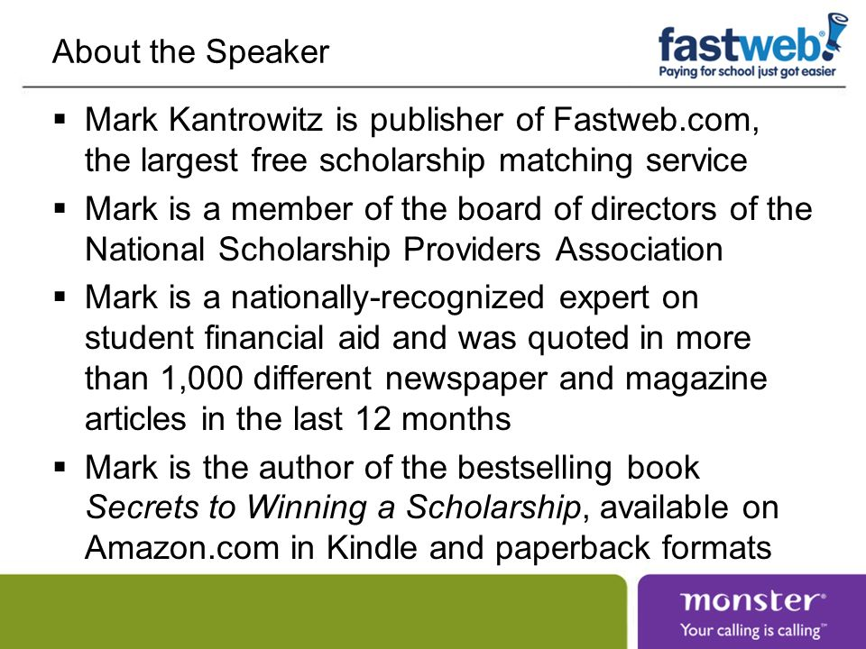 About the Speaker Mark Kantrowitz is publisher of Fastweb.com, the largest free scholarship matching service Mark is a member of the board of directors of the National Scholarship Providers Association Mark is a nationally-recognized expert on student financial aid and was quoted in more than 1,000 different newspaper and magazine articles in the last 12 months Mark is the author of the bestselling book Secrets to Winning a Scholarship, available on Amazon.com in Kindle and paperback formats