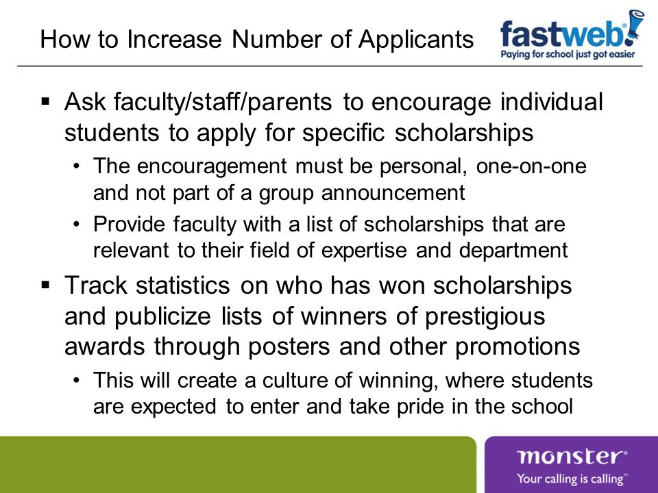 How to Increase Number of Applicants Ask faculty/staff/parents to encourage individual students to apply for specific scholarships The encouragement must be personal, one-on-one and not part of a group announcement Provide faculty with a list of scholarships that are relevant to their field of expertise and department Track statistics on who has won scholarships and publicize lists of winners of prestigious awards through posters and other promotions This will create a culture of winning, where students are expected to enter and take pride in the school