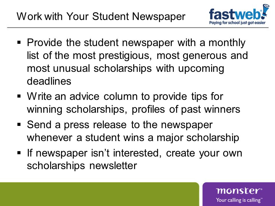 Work with Your Student Newspaper Provide the student newspaper with a monthly list of the most prestigious, most generous and most unusual scholarships with upcoming deadlines Write an advice column to provide tips for winning scholarships, profiles of past winners Send a press release to the newspaper whenever a student wins a major scholarship If newspaper isnt interested, create your own scholarships newsletter