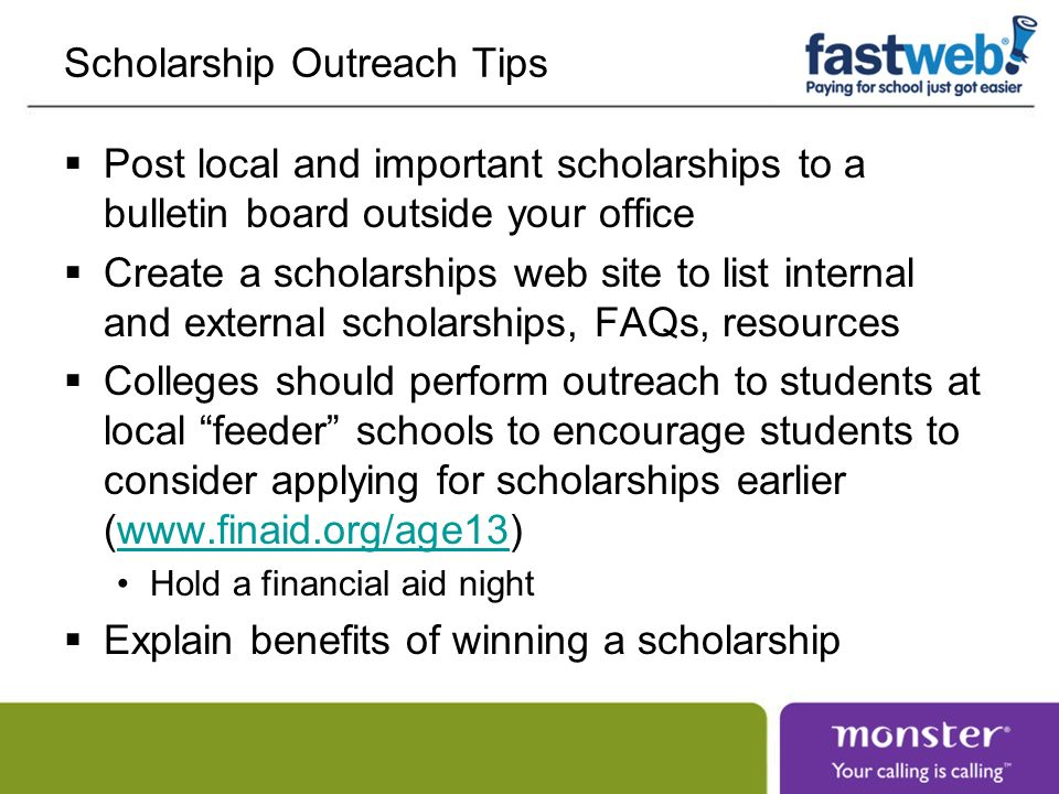 Scholarship Outreach Tips Post local and important scholarships to a bulletin board outside your office Create a scholarships web site to list internal and external scholarships, FAQs, resources Colleges should perform outreach to students at local feeder schools to encourage students to consider applying for scholarships earlier (www.finaid.org/age13)www.finaid.org/age13 Hold a financial aid night Explain benefits of winning a scholarship