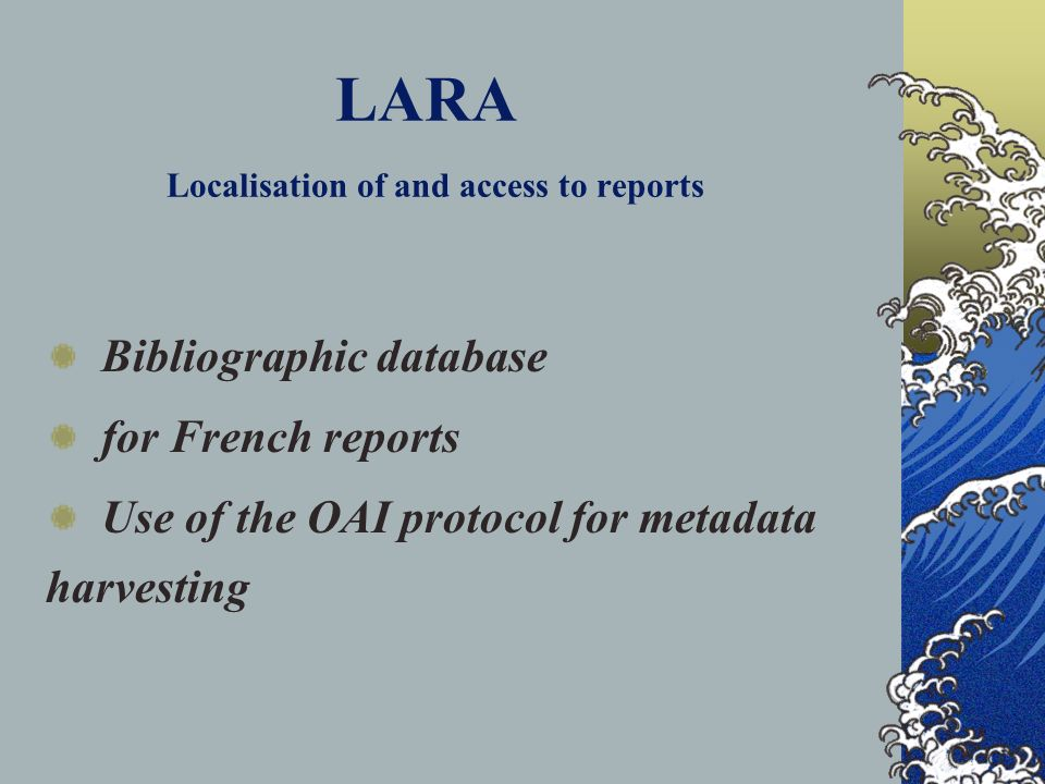 LARA Localisation of and access to reports Bibliographic database for French reports Use of the OAI protocol for metadata harvesting