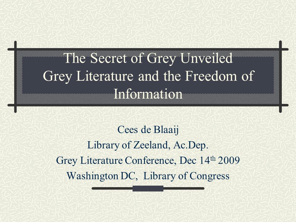 The Secret of Grey Unveiled Grey Literature and the Freedom of Information Cees de Blaaij Library of Zeeland, Ac.Dep.