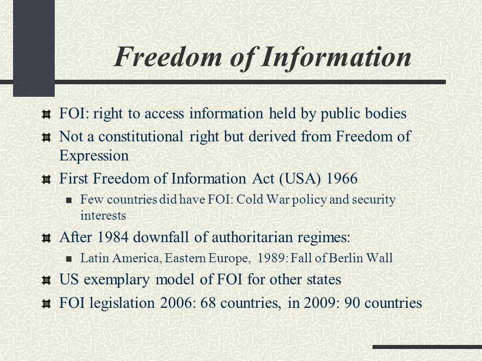 Freedom of Information FOI: right to access information held by public bodies Not a constitutional right but derived from Freedom of Expression First Freedom of Information Act (USA) 1966 Few countries did have FOI: Cold War policy and security interests After 1984 downfall of authoritarian regimes: Latin America, Eastern Europe, 1989: Fall of Berlin Wall US exemplary model of FOI for other states FOI legislation 2006: 68 countries, in 2009: 90 countries