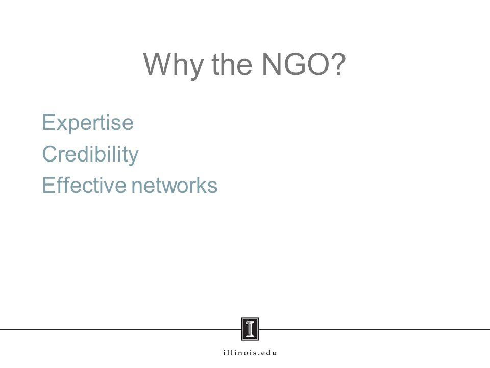 Why the NGO? Expertise Credibility Effective networks